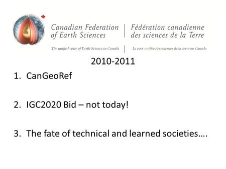 2010-2011 1.CanGeoRef 2.IGC2020 Bid – not today! 3.The fate of technical and learned societies….