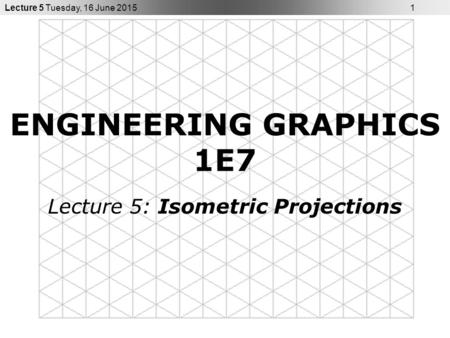 Lecture 5 Tuesday, 16 June 2015 1 ENGINEERING GRAPHICS 1E7 Lecture 5: Isometric Projections.