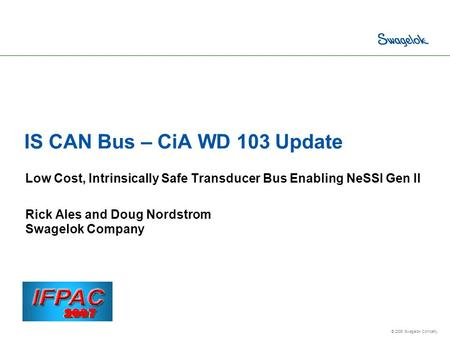 © 2006 Swagelok Company. IS CAN Bus – CiA WD 103 Update Low Cost, Intrinsically Safe Transducer Bus Enabling NeSSI Gen II Rick Ales and Doug Nordstrom.