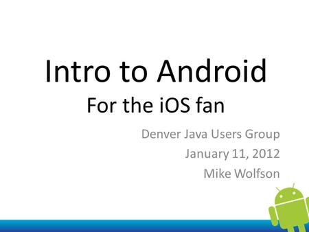 Intro to Android For the iOS fan Denver Java Users Group January 11, 2012 Mike Wolfson.