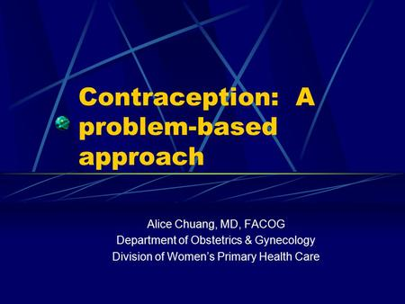 Contraception: A problem-based approach Alice Chuang, MD, FACOG Department of Obstetrics & Gynecology Division of Women's Primary Health Care.