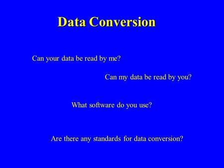 Data Conversion Can your data be read by me? Can my data be read by you? What software do you use? Are there any standards for data conversion?