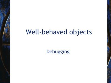 Well-behaved objects Debugging. 2 Objects First with Java - A Practical Introduction using BlueJ, © David J. Barnes, Michael Kölling Prevention vs Detection.