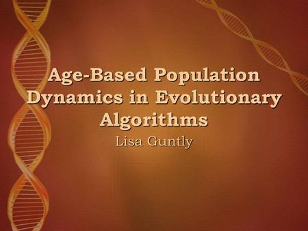 Age-Based Population Dynamics in Evolutionary Algorithms Lisa Guntly.