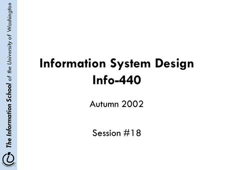 The Information School of the University of Washington Information System Design Info-440 Autumn 2002 Session #18.