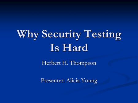 Why Security Testing Is Hard Herbert H. Thompson Presenter: Alicia Young.
