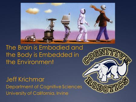 The Brain is Embodied and the Body is Embedded in the Environment Jeff Krichmar Department of Cognitive Sciences University of California, Irvine.