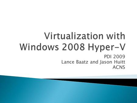 PDI 2009 Lance Baatz and Jason Huitt ACNS.  Introduction  Hyper-V Architecture  Installing Hyper-V and creating Virtual Machines using Hyper-V Manager.