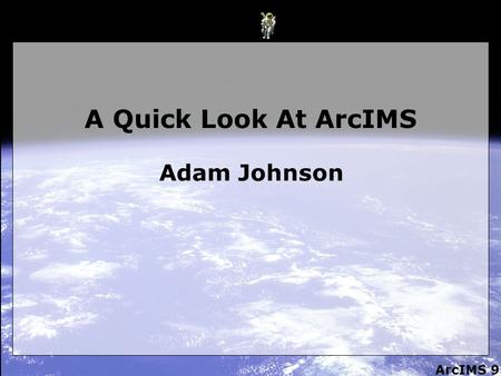 ArcIMS 9 A Quick Look At ArcIMS Adam Johnson. ArcIMS 9 What is it? 1. It's a way to publish Maps, Data and Metadata on the web. 2. A means to create interactive.