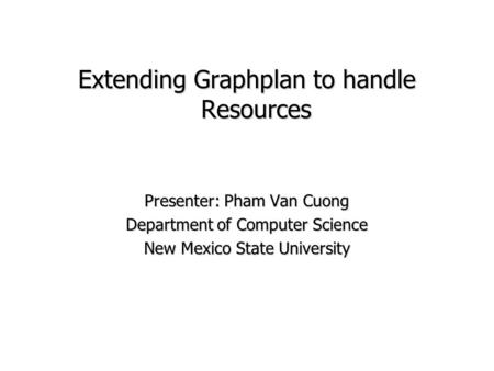 Extending Graphplan to handle Resources Presenter: Pham Van Cuong Department of Computer Science New Mexico State University.