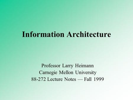 Information Architecture Professor Larry Heimann Carnegie Mellon University 88-272 Lecture Notes — Fall 1999.