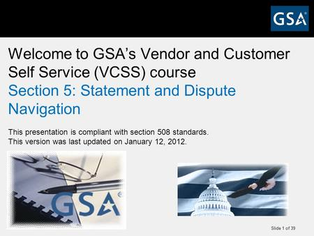 Slide 1 of 39 Welcome to GSA's Vendor and Customer Self Service (VCSS) course Section 5: Statement and Dispute Navigation This presentation is compliant.