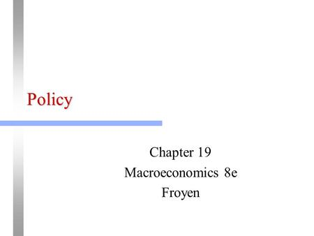 Policy Chapter 19 Macroeconomics 8e Froyen. Loss Function and Public Choice Social Loss: L = a 1 (U-U*) 2 + a 2 (P% - P%*) 2 + a 3 (Y%-Y%*) 2 > 0 Objective.