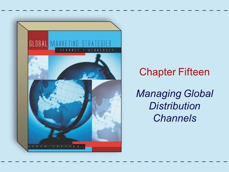 Chapter Fifteen Managing Global Distribution Channels.