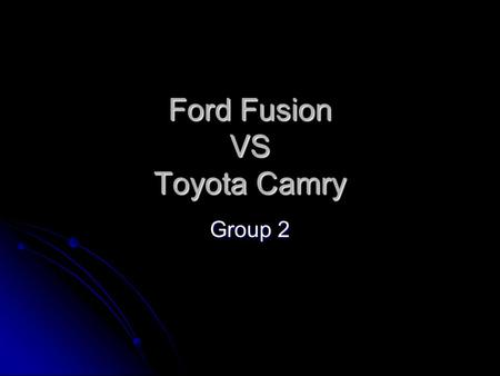 Ford Fusion VS Toyota Camry Group 2. Team 2 Anthony DeBoer Thao Chung Alexander Owen Francis Roldan.