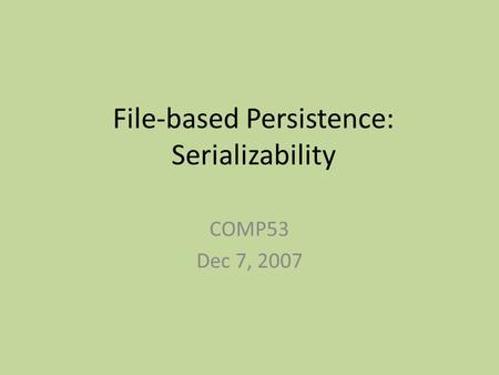 File-based Persistence: Serializability COMP53 Dec 7, 2007.