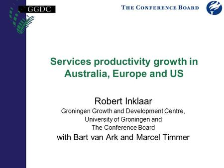Services productivity growth in Australia, Europe and US Robert Inklaar Groningen Growth and Development Centre, University of Groningen and The Conference.