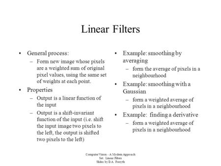 Computer Vision - A Modern Approach Set: Linear Filters Slides by D.A. Forsyth Linear Filters General process: –Form new image whose pixels are a weighted.