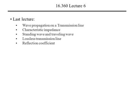 16.360 Lecture 6 Last lecture: Wave propagation on a Transmission line Characteristic impedance Standing wave and traveling wave Lossless transmission.