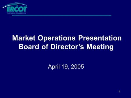 1 Market Operations Presentation Board of Director's Meeting April 19, 2005.