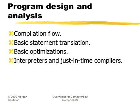 © 2000 Morgan Kaufman Overheads for Computers as Components Program design and analysis zCompilation flow. zBasic statement translation. zBasic optimizations.