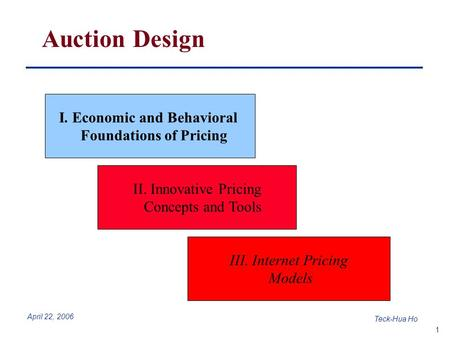 1 Teck-Hua Ho April 22, 2006 Auction Design I. Economic and Behavioral Foundations of Pricing II. Innovative Pricing Concepts and Tools III. Internet Pricing.