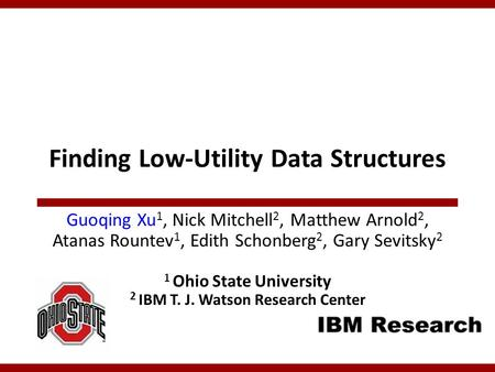 Finding Low-Utility Data Structures Guoqing Xu 1, Nick Mitchell 2, Matthew Arnold 2, Atanas Rountev 1, Edith Schonberg 2, Gary Sevitsky 2 1 Ohio State.