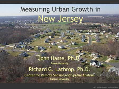 2003 John Hasse, Ph.D. Rowan University Measuring Urban Growth in New Jersey John Hasse, Ph.D. Rowan University Richard G. Lathrop, Ph.D. Center for Remote.