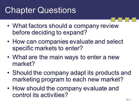 21-1 Chapter Questions What factors should a company review before deciding to expand? How can companies evaluate and select specific markets to enter?