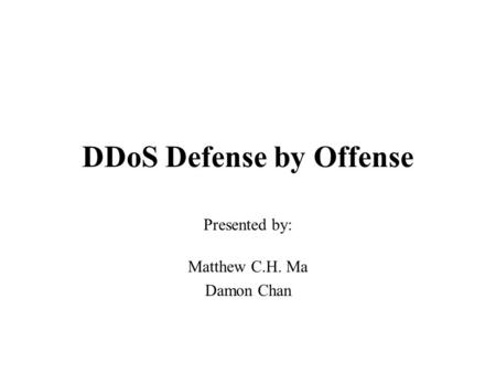 DDoS Defense by Offense Presented by: Matthew C.H. Ma Damon Chan.