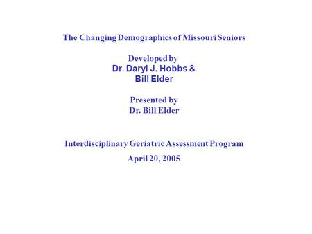 The Changing Demographics of Missouri Seniors Developed by Dr. Daryl J. Hobbs & Bill Elder Presented by Dr. Bill Elder Interdisciplinary Geriatric Assessment.