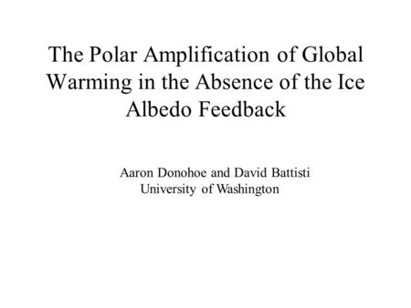 The Polar Amplification of Global Warming in the Absence of the Ice Albedo Feedback Aaron Donohoe and David Battisti University of Washington.