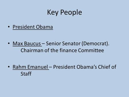 Key People President Obama Max Baucus – Senior Senator (Democrat). Chairman of the finance Committee Rahm Emanuel – President Obama's Chief of Staff.