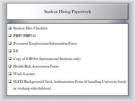 Student Hiring Paperwork  Student Hire Checklist  PBP3/PBP3-G  Personnel Employment Information Form  I-9  Copy of I-20 (for International Students.