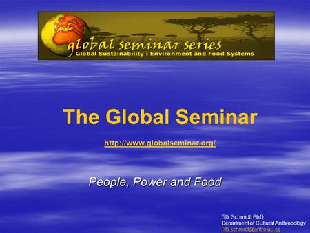 People, Power and Food The Global Seminar  Titti Schmidt, PhD Department of Cultural Anthropology