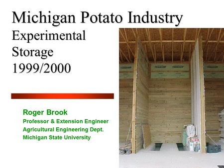 Michigan Potato Industry Experimental Storage 1999/2000 Roger Brook Professor & Extension Engineer Agricultural Engineering Dept. Michigan State University.