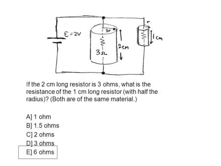 If the 2 cm long resistor is 3 ohms, what is the resistance of the 1 cm long resistor (with half the radius)? (Both are of the same material.) A] 1 ohm.