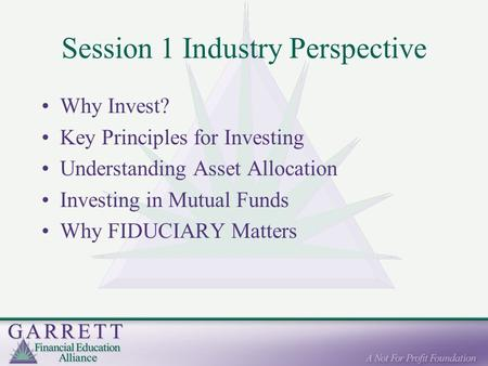 Session 1 Industry Perspective Why Invest? Key Principles for Investing Understanding Asset Allocation Investing in Mutual Funds Why FIDUCIARY Matters.