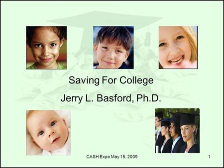 CASH Expo May 15, 20091 Saving For College Jerry L. Basford, Ph.D.