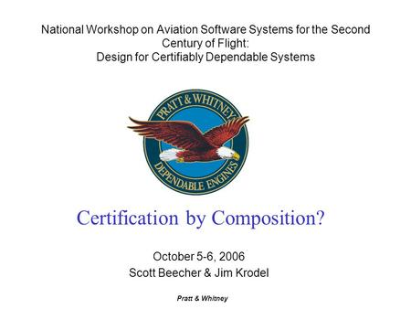 Pratt & Whitney National Workshop on Aviation Software Systems for the Second Century of Flight: Design for Certifiably Dependable Systems October 5-6,