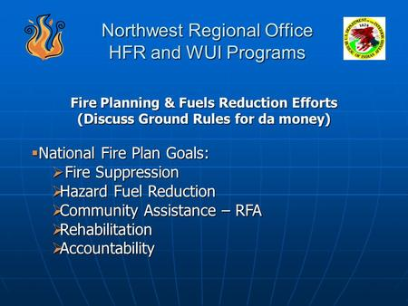 Northwest Regional Office HFR and WUI Programs Fire Planning & Fuels Reduction Efforts (Discuss Ground Rules for da money)  National Fire Plan Goals: