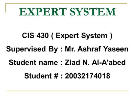 CIS 430 ( Expert System ) Supervised By : Mr. Ashraf Yaseen Student name : Ziad N. Al-A'abed Student # : 20032174018 EXPERT SYSTEM.
