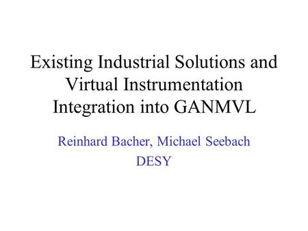 Existing Industrial Solutions and Virtual Instrumentation Integration into GANMVL Reinhard Bacher, Michael Seebach DESY.