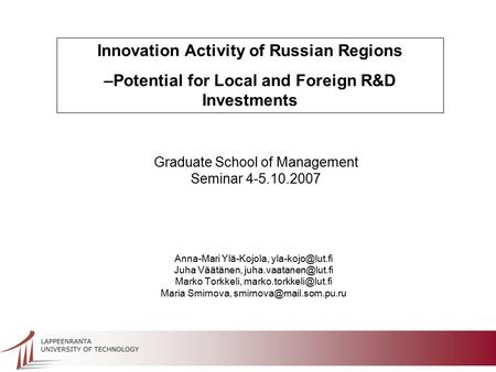 Innovation Activity of Russian Regions –Potential for Local and Foreign R&D Investments Graduate School of Management Seminar 4-5.10.2007 Anna-Mari Ylä-Kojola,