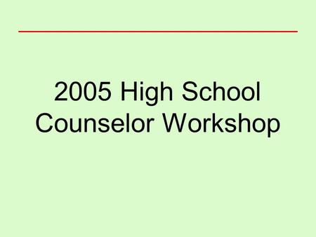 2005 High School Counselor Workshop. Housekeeping The day's schedule Bio-breaks Cell phones Lunch options.