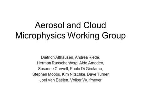 Aerosol and Cloud Microphysics Working Group Dietrich Althausen, Andrea Riede, Herman Russchenberg, Aldo Amodeo, Susanne Crewell, Paolo Di Girolamo, Stephen.