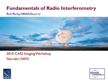 2010 CASS Imaging Workshop Narrabri, NSW. Fundamentals of Radio Interferometry Rick Perley, NRAO/Socorro.