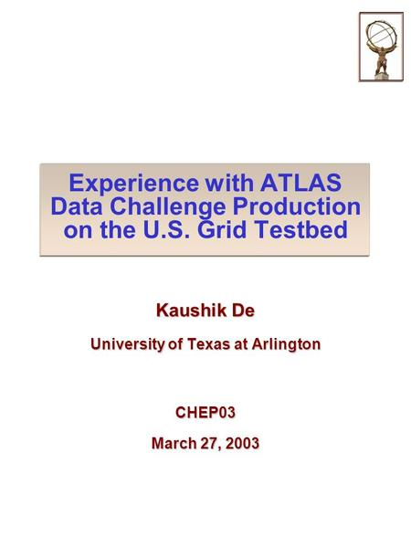 Experience with ATLAS Data Challenge Production on the U.S. Grid Testbed Kaushik De University of Texas at Arlington CHEP03 March 27, 2003.