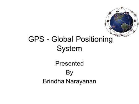 GPS - Global Positioning System Presented By Brindha Narayanan.