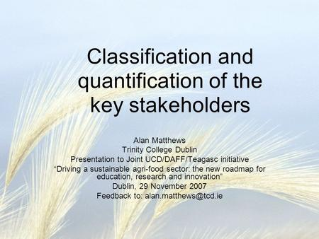 "Classification and quantification of the key stakeholders Alan Matthews Trinity College Dublin Presentation to Joint UCD/DAFF/Teagasc initiative ""Driving."